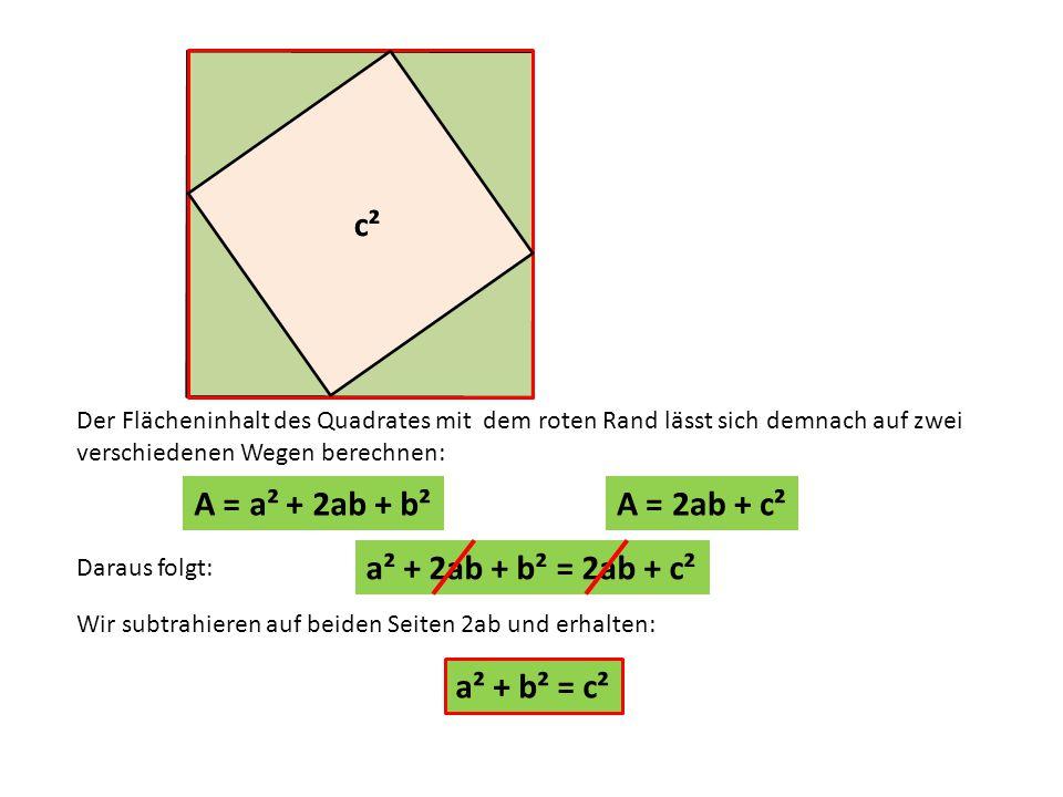 c c Wir subtrahieren auf beiden Seiten 2ab und erhalten: Daraus folgt: Der Flächeninhalt des Quadrates mit dem roten Rand lässt sich demnach auf zwei verschiedenen Wegen berechnen: A = 2ab + c²A = a² + 2ab + b² a² + 2ab + b² = 2ab + c² a² + b² = c² c²