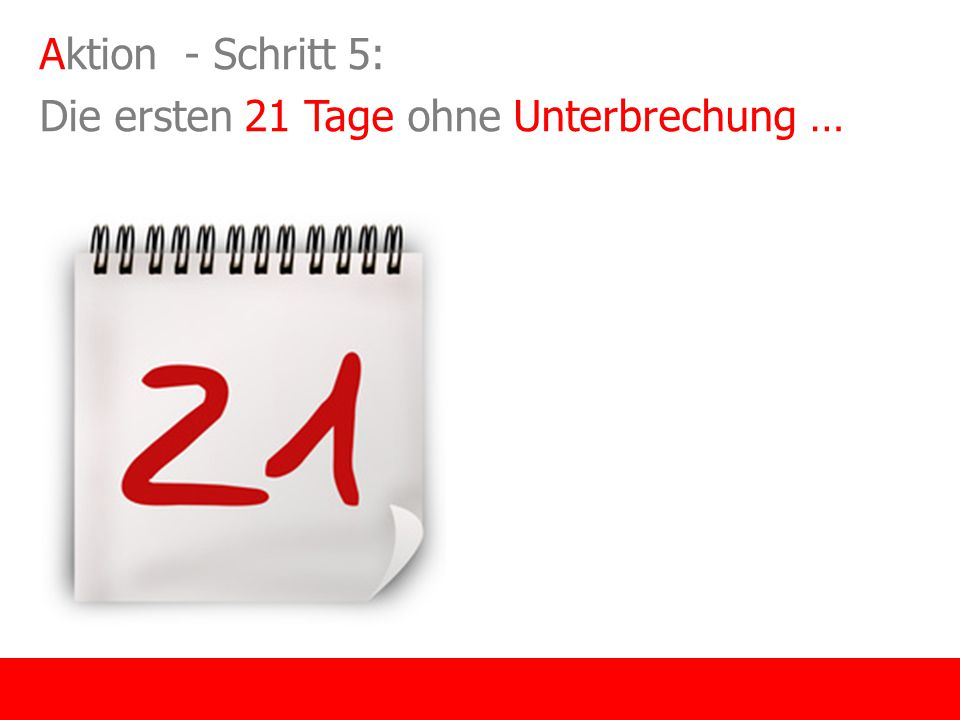 Aktion - Schritt 5: Die ersten 21 Tage ohne Unterbrechung …