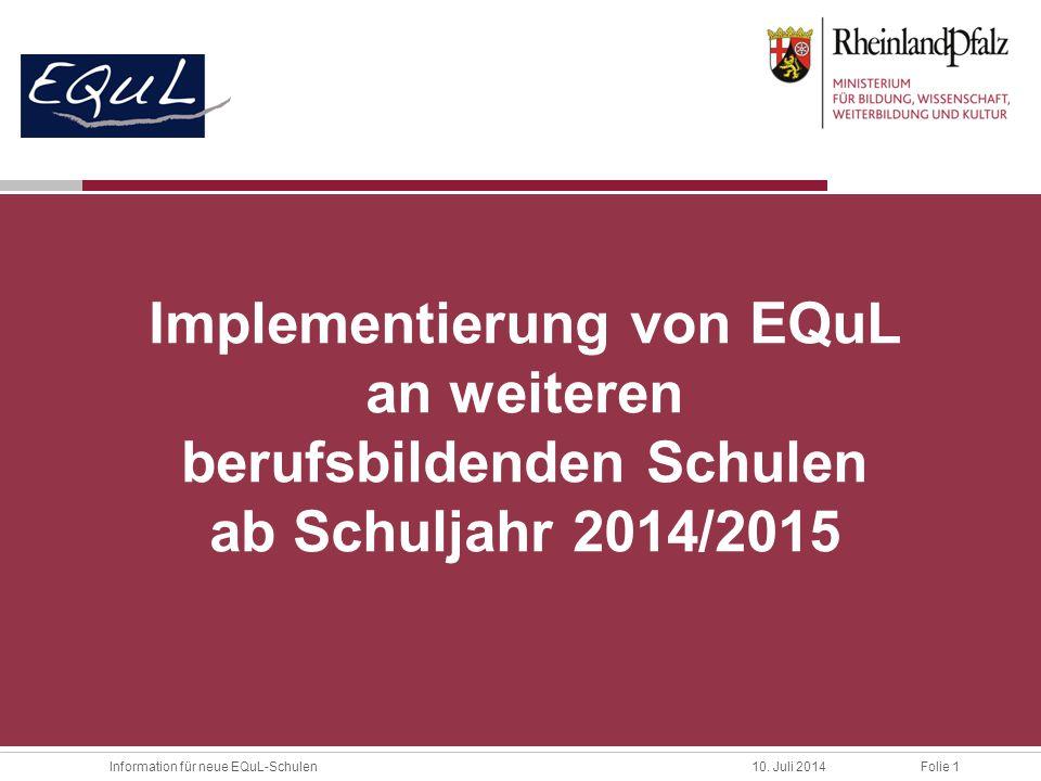 Folie 1Information für neue EQuL-Schulen10. Juli 2014 Implementierung von EQuL an weiteren berufsbildenden Schulen ab Schuljahr 2014/2015