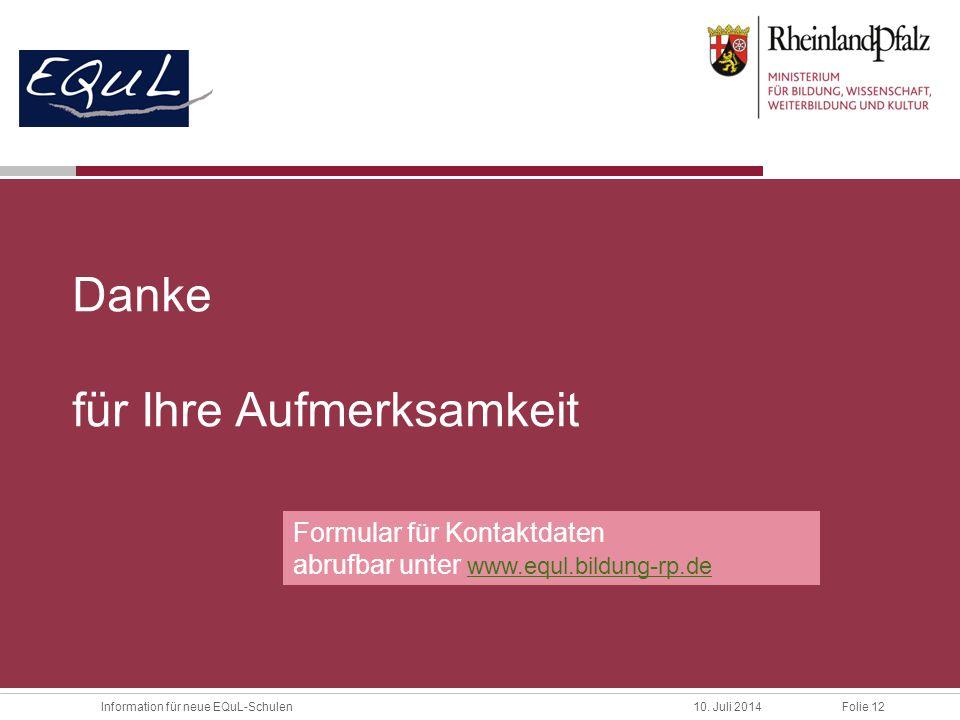 Folie 12Information für neue EQuL-Schulen10. Juli 2014 Danke für Ihre Aufmerksamkeit Formular für Kontaktdaten abrufbar unter www.equl.bildung-rp.de w