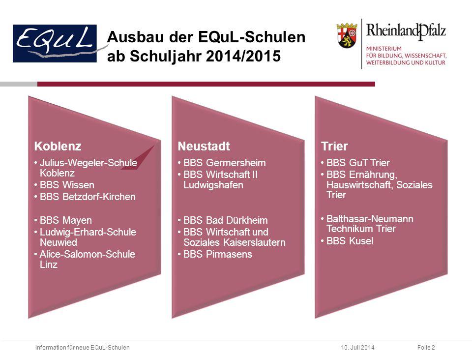 Folie 2Information für neue EQuL-Schulen10. Juli 2014 Ausbau der EQuL-Schulen ab Schuljahr 2014/2015 Koblenz Julius-Wegeler-Schule Koblenz BBS Wissen