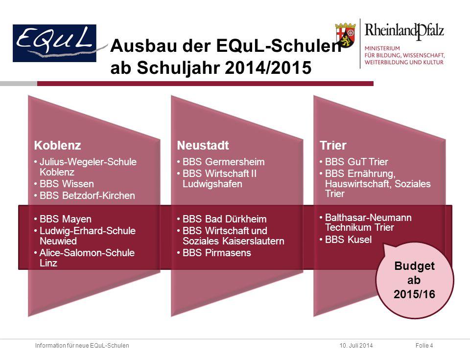 Folie 4Information für neue EQuL-Schulen10. Juli 2014 Ausbau der EQuL-Schulen ab Schuljahr 2014/2015 Koblenz Julius-Wegeler-Schule Koblenz BBS Wissen