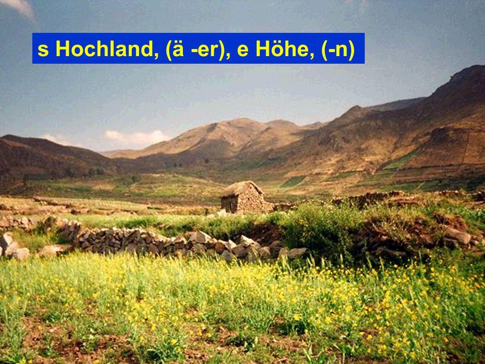 s Hochland, (ä -er), e Höhe, (-n)