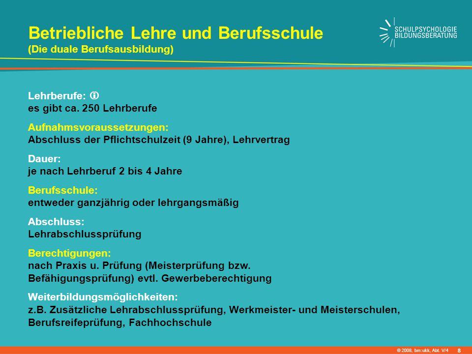 © 2008, bm:ukk, Abt. V/4 Betriebliche Lehre und Berufsschule (Die duale Berufsausbildung) Lehrberufe: es gibt ca. 250 Lehrberufe Aufnahmsvoraussetzung