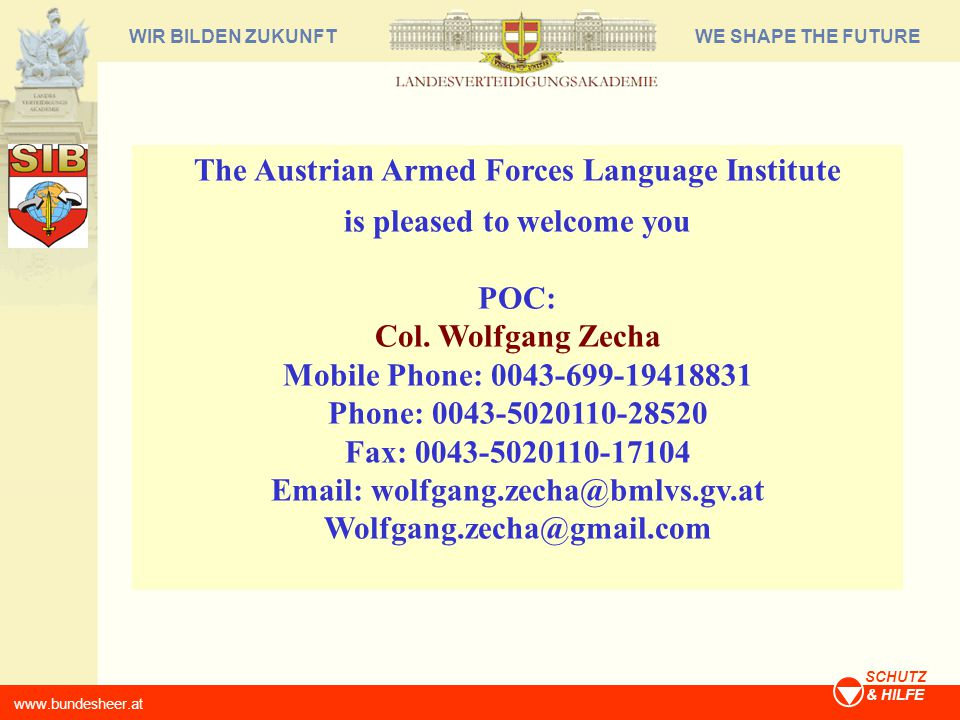 WE SHAPE THE FUTUREWIR BILDEN ZUKUNFT www.bundesheer.at SCHUTZ & HILFE The Austrian Armed Forces Language Institute is pleased to welcome you POC: Col.