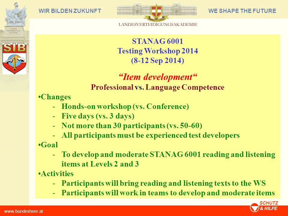 WE SHAPE THE FUTUREWIR BILDEN ZUKUNFT www.bundesheer.at SCHUTZ & HILFE STANAG 6001 Testing Workshop 2014 (8-12 Sep 2014) Item development Professional vs.