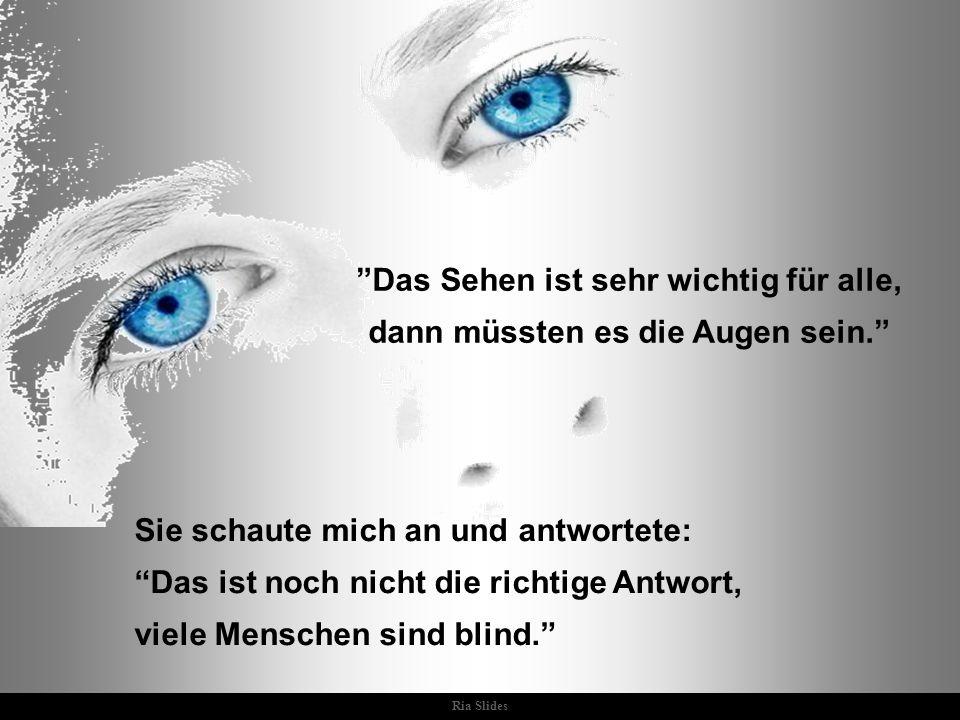 Ria Slides Sie schaute mich an und antwortete: Das ist noch nicht die richtige Antwort, viele Menschen sind blind. Das Sehen ist sehr wichtig für alle, dann müssten es die Augen sein.