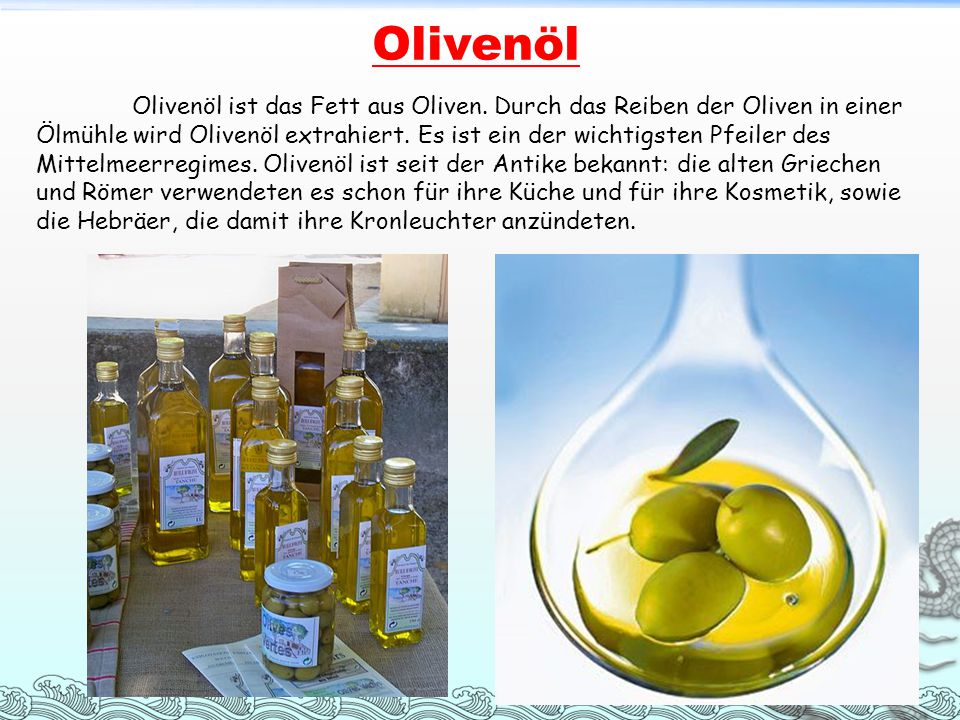 Olivenöl Olivenöl ist das Fett aus Oliven. Durch das Reiben der Oliven in einer Ölmühle wird Olivenöl extrahiert. Es ist ein der wichtigsten Pfeiler d