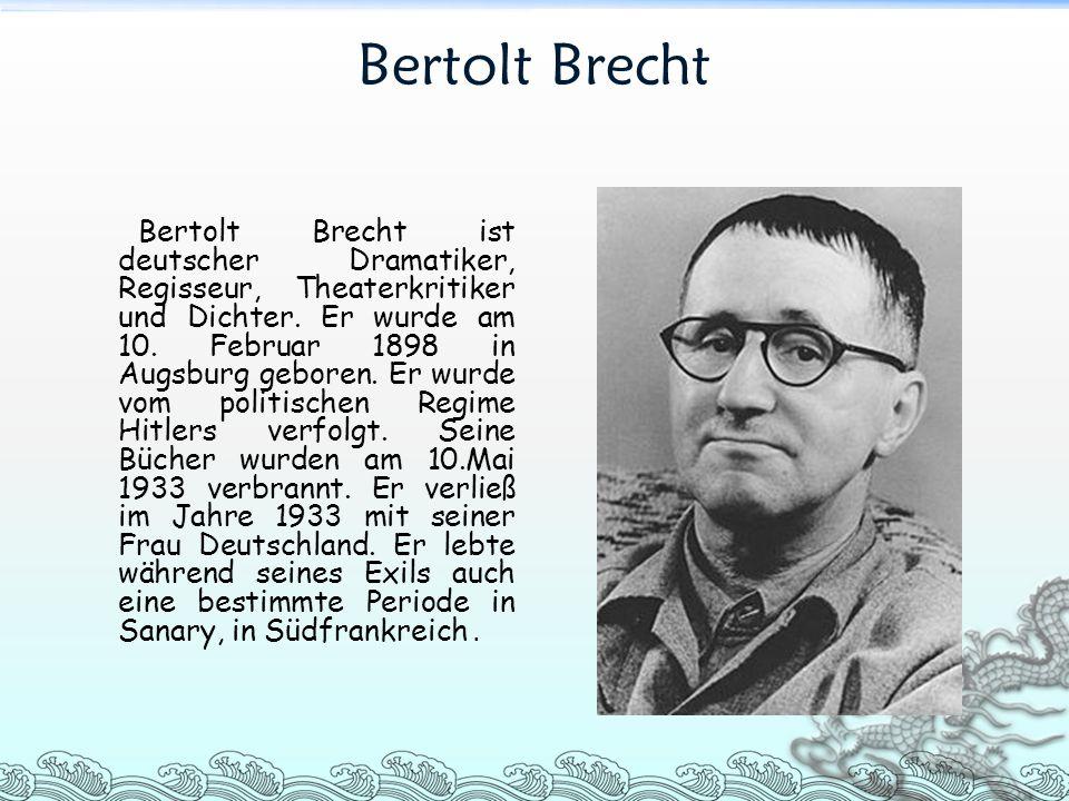 Bertolt Brecht Bertolt Brecht ist deutscher Dramatiker, Regisseur, Theaterkritiker und Dichter. Er wurde am 10. Februar 1898 in Augsburg geboren. Er w