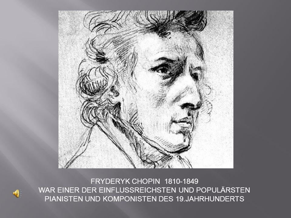 FRYDERYK CHOPIN 1810-1849 WAR EINER DER EINFLUSSREICHSTEN UND POPULÄRSTEN PIANISTEN UND KOMPONISTEN DES 19.JAHRHUNDERTS