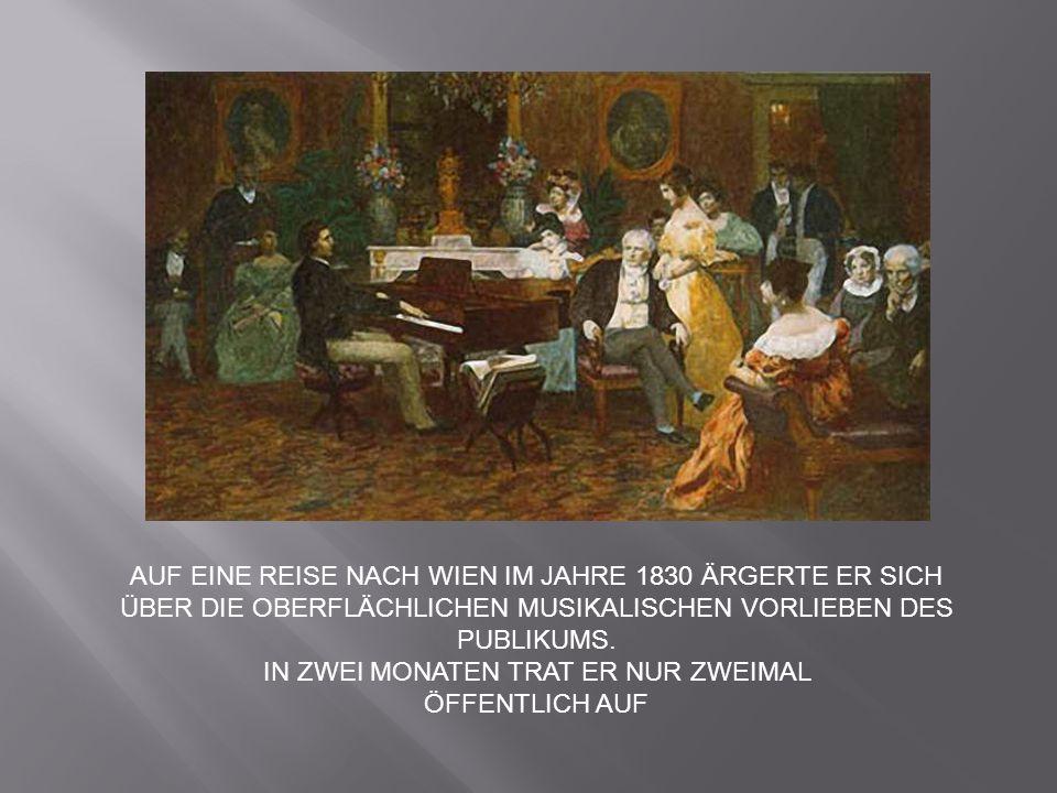 AUF EINE REISE NACH WIEN IM JAHRE 1830 ÄRGERTE ER SICH ÜBER DIE OBERFLÄCHLICHEN MUSIKALISCHEN VORLIEBEN DES PUBLIKUMS. IN ZWEI MONATEN TRAT ER NUR ZWE