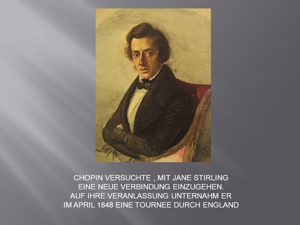 CHOPIN VERSUCHTE, MIT JANE STIRLING EINE NEUE VERBINDUNG EINZUGEHEN. AUF IHRE VERANLASSUNG UNTERNAHM ER IM APRIL 1848 EINE TOURNEE DURCH ENGLAND
