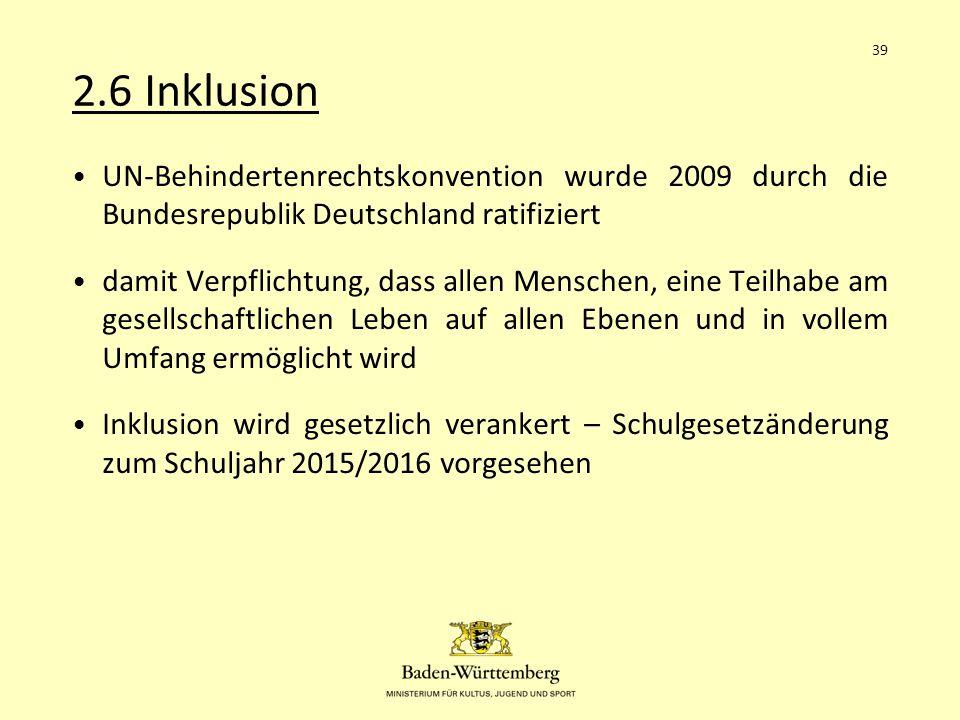 2.6 Inklusion UN-Behindertenrechtskonvention wurde 2009 durch die Bundesrepublik Deutschland ratifiziert damit Verpflichtung, dass allen Menschen, eine Teilhabe am gesellschaftlichen Leben auf allen Ebenen und in vollem Umfang ermöglicht wird Inklusion wird gesetzlich verankert – Schulgesetzänderung zum Schuljahr 2015/2016 vorgesehen 39