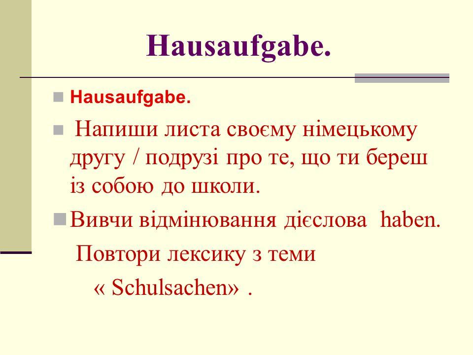 Hausaufgabe. Напиши листа своєму німецькому другу / подрузі про те, що ти береш із собою до школи. Вивчи відмінювання дієслова haben. Повтори лексику