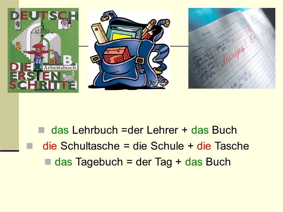 das Lehrbuch =der Lehrer + das Buch die Schultasche = die Schule + die Tasche das Tagebuch = der Tag + das Buch