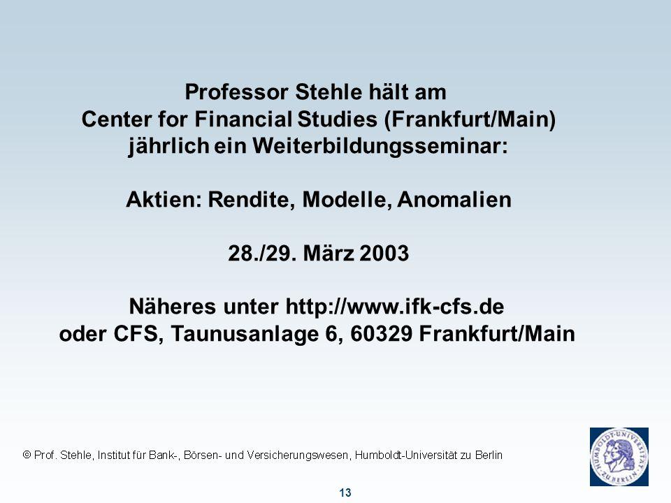 13 Professor Stehle hält am Center for Financial Studies (Frankfurt/Main) jährlich ein Weiterbildungsseminar: Aktien: Rendite, Modelle, Anomalien 28./