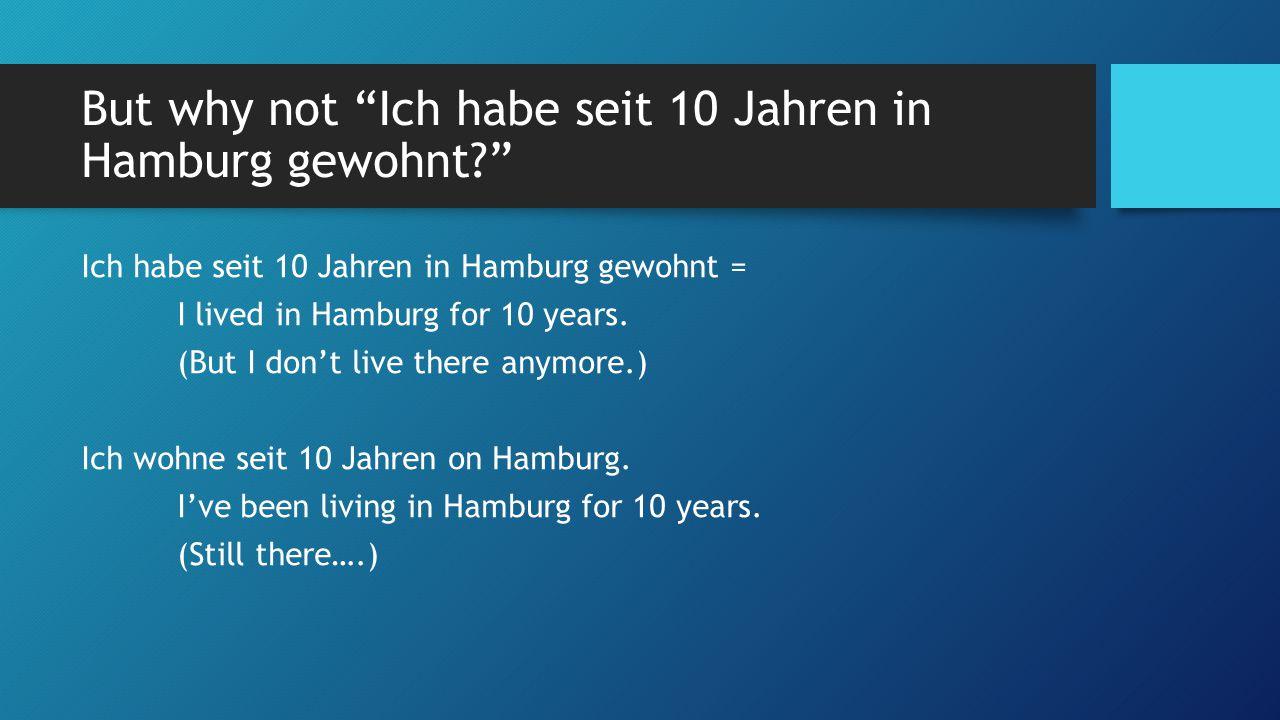 But why not Ich habe seit 10 Jahren in Hamburg gewohnt Ich habe seit 10 Jahren in Hamburg gewohnt = I lived in Hamburg for 10 years.