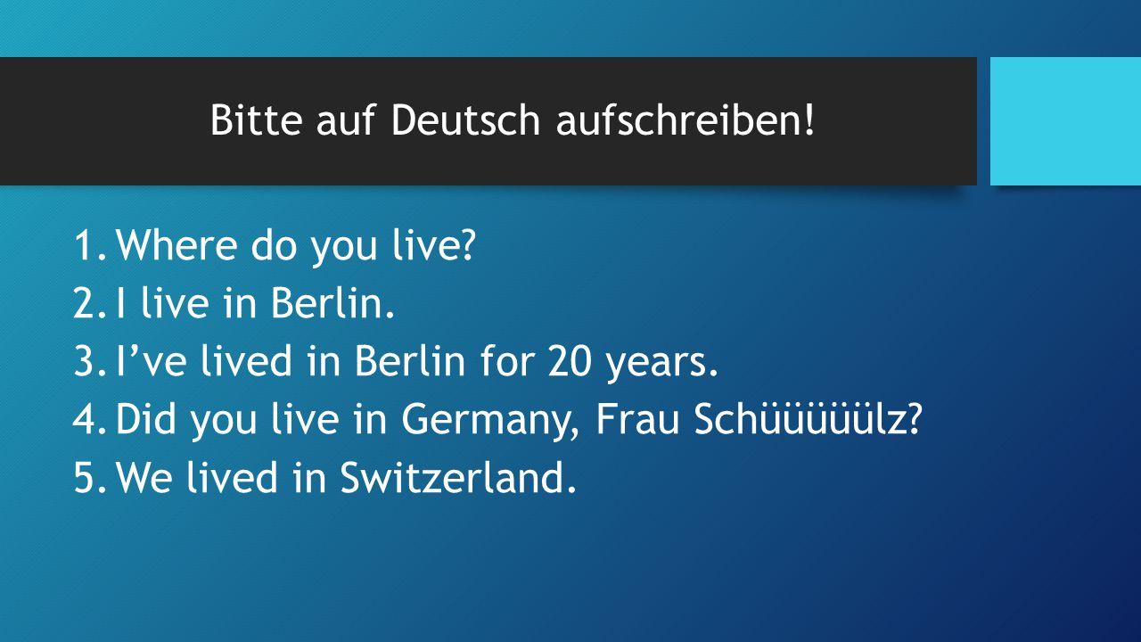 Bitte auf Deutsch aufschreiben. 1.Where do you live.