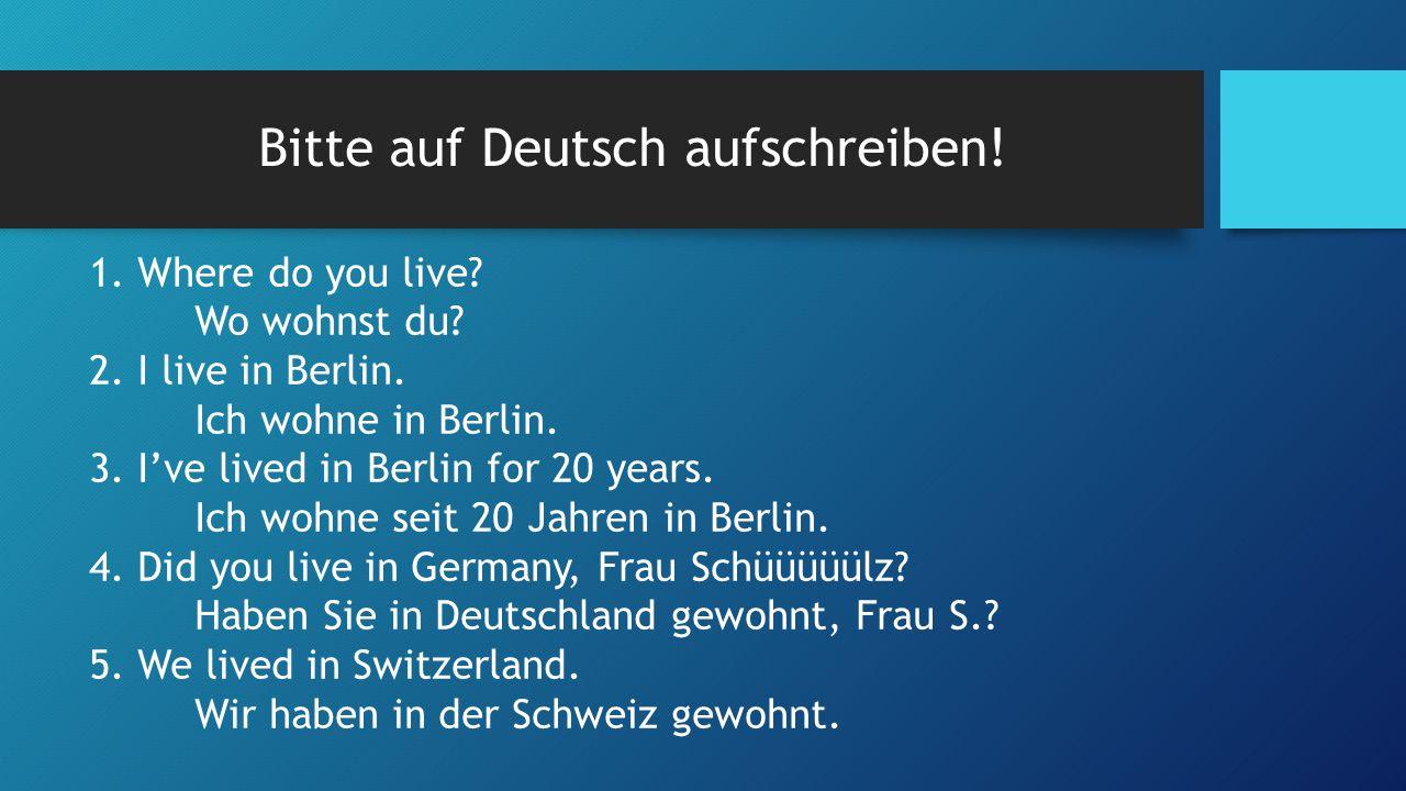 Bitte auf Deutsch aufschreiben. 1. Where do you live.