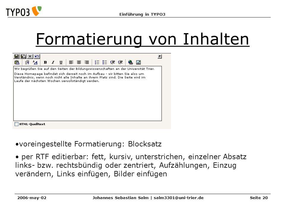 Einführung in TYPO3 2006-may-02Johannes Sebastian Salm | salm3301@uni-trier.deSeite 20 Formatierung von Inhalten voreingestellte Formatierung: Blocksatz per RTF editierbar: fett, kursiv, unterstrichen, einzelner Absatz links- bzw.