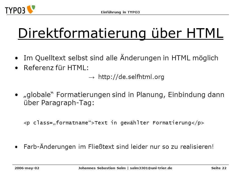 Einführung in TYPO3 2006-may-02Johannes Sebastian Salm | salm3301@uni-trier.deSeite 22 Direktformatierung über HTML Im Quelltext selbst sind alle Ände