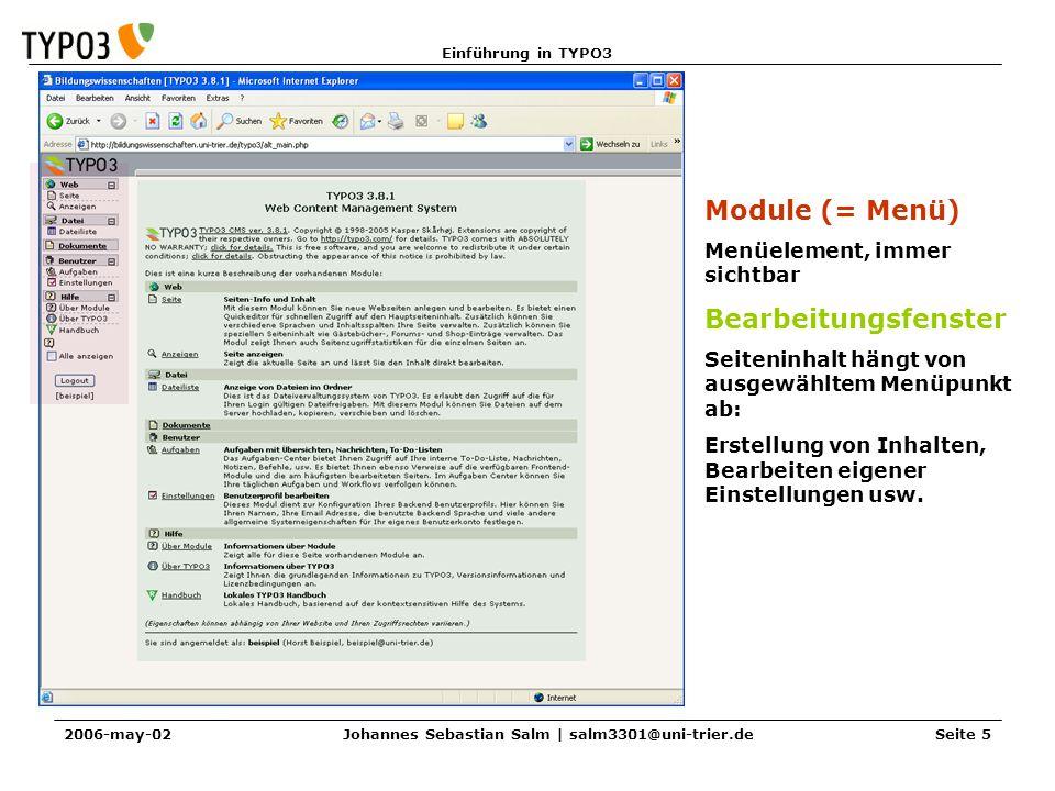 Einführung in TYPO3 2006-may-02Johannes Sebastian Salm | salm3301@uni-trier.deSeite 5 Module (= Menü) Menüelement, immer sichtbar Bearbeitungsfenster Seiteninhalt hängt von ausgewähltem Menüpunkt ab: Erstellung von Inhalten, Bearbeiten eigener Einstellungen usw.