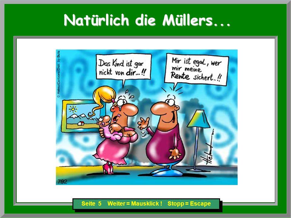 Seite 5 Weiter = Mausklick ! Stopp = Escape Natürlich die Müllers... Natürlich die Müllers...