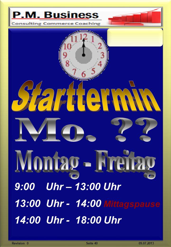 9:00 Uhr – 13:00 Uhr 13:00 Uhr - 14:00 Mittagspause 14:00 Uhr - 18:00 Uhr Revision 0 Seite 40 09.07.2013