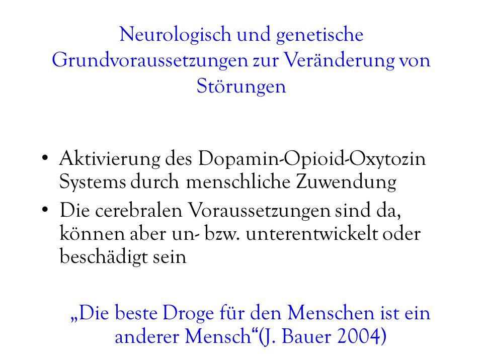 Neurologisch und genetische Grundvoraussetzungen zur Veränderung von Störungen Aktivierung des Dopamin-Opioid-Oxytozin Systems durch menschliche Zuwendung Die cerebralen Voraussetzungen sind da, können aber un- bzw.