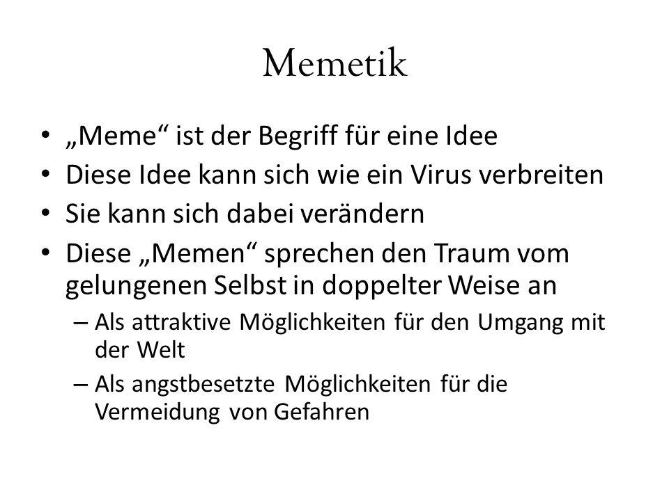 """Memetik """"Meme ist der Begriff für eine Idee Diese Idee kann sich wie ein Virus verbreiten Sie kann sich dabei verändern Diese """"Memen sprechen den Traum vom gelungenen Selbst in doppelter Weise an – Als attraktive Möglichkeiten für den Umgang mit der Welt – Als angstbesetzte Möglichkeiten für die Vermeidung von Gefahren"""