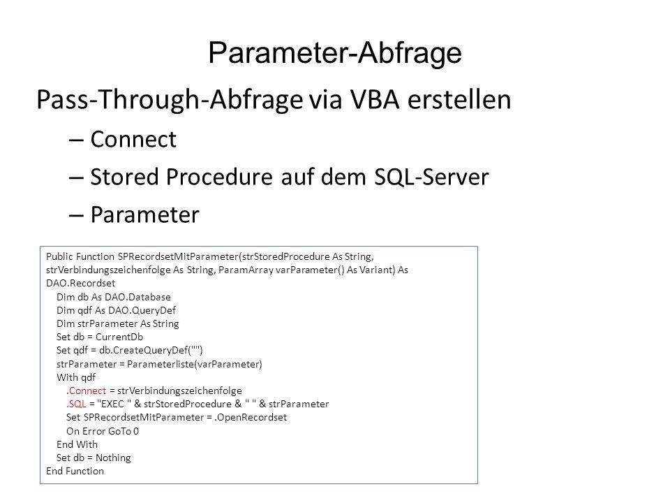Parameter-Abfrage Pass-Through-Abfrage via VBA erstellen – Connect – Stored Procedure auf dem SQL-Server – Parameter Public Function SPRecordsetMitParameter(strStoredProcedure As String, strVerbindungszeichenfolge As String, ParamArray varParameter() As Variant) As DAO.Recordset Dim db As DAO.Database Dim qdf As DAO.QueryDef Dim strParameter As String Set db = CurrentDb Set qdf = db.CreateQueryDef( ) strParameter = Parameterliste(varParameter) With qdf.Connect = strVerbindungszeichenfolge.SQL = EXEC & strStoredProcedure & & strParameter Set SPRecordsetMitParameter =.OpenRecordset On Error GoTo 0 End With Set db = Nothing End Function