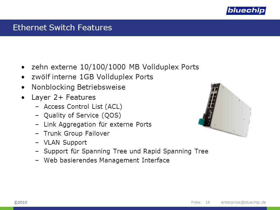 Folie:enterprise@bluechip.de16 Ethernet Switch Features zehn externe 10/100/1000 MB Vollduplex Ports zwölf interne 1GB Vollduplex Ports Nonblocking Be