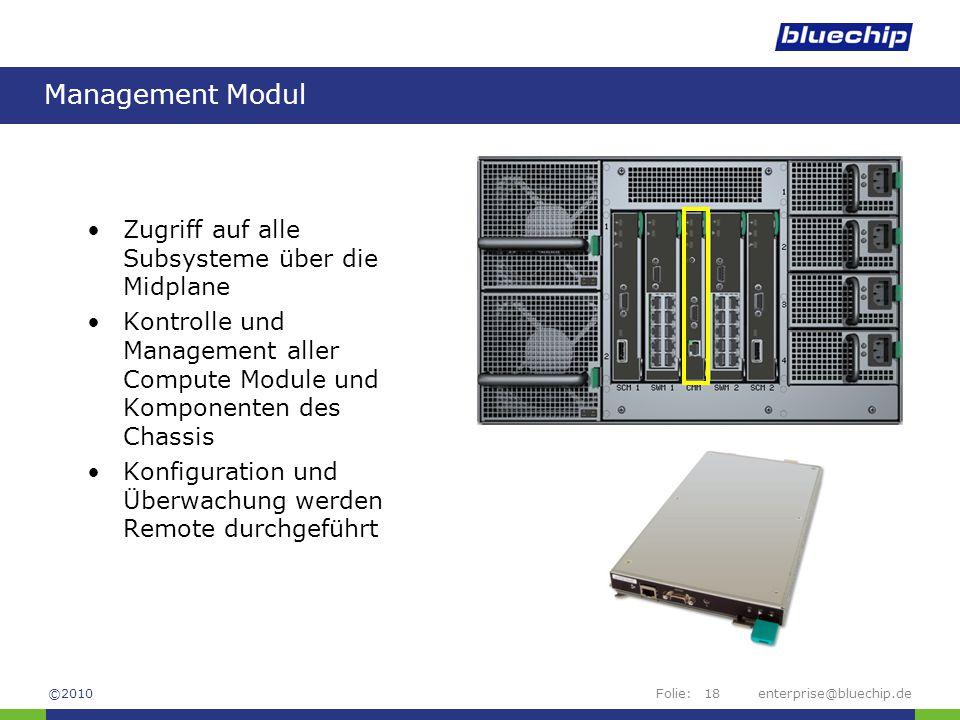 Folie:enterprise@bluechip.de18 Management Modul Zugriff auf alle Subsysteme über die Midplane Kontrolle und Management aller Compute Module und Komponenten des Chassis Konfiguration und Überwachung werden Remote durchgeführt ©2010