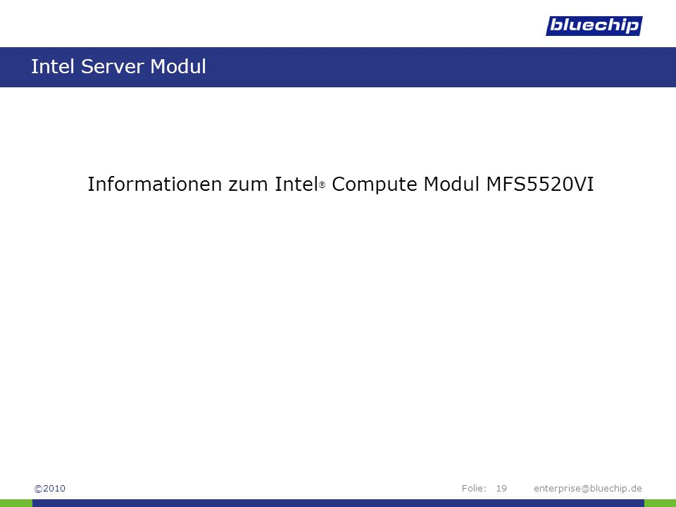 Folie:enterprise@bluechip.de19 Intel Server Modul Informationen zum Intel ® Compute Modul MFS5520VI ©2010