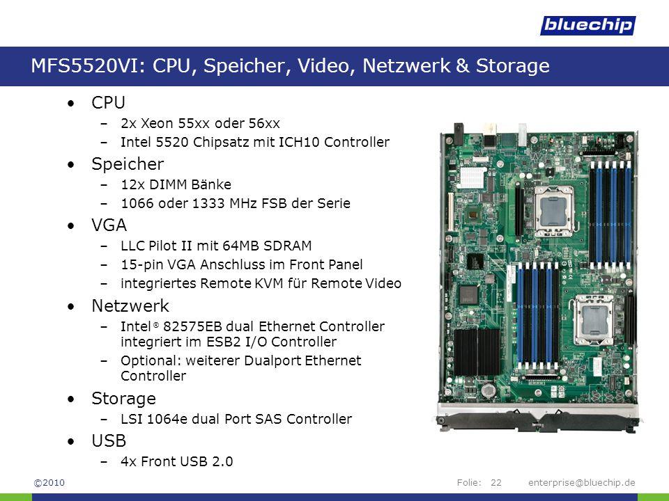 Folie:enterprise@bluechip.de22 MFS5520VI: CPU, Speicher, Video, Netzwerk & Storage Channel AChannel BChannel CChannel D CPU –2x Xeon 55xx oder 56xx –Intel 5520 Chipsatz mit ICH10 Controller Speicher –12x DIMM Bänke –1066 oder 1333 MHz FSB der Serie VGA –LLC Pilot II mit 64MB SDRAM –15-pin VGA Anschluss im Front Panel –integriertes Remote KVM für Remote Video Netzwerk –Intel ® 82575EB dual Ethernet Controller integriert im ESB2 I/O Controller –Optional: weiterer Dualport Ethernet Controller Storage –LSI 1064e dual Port SAS Controller USB –4x Front USB 2.0 ©2010