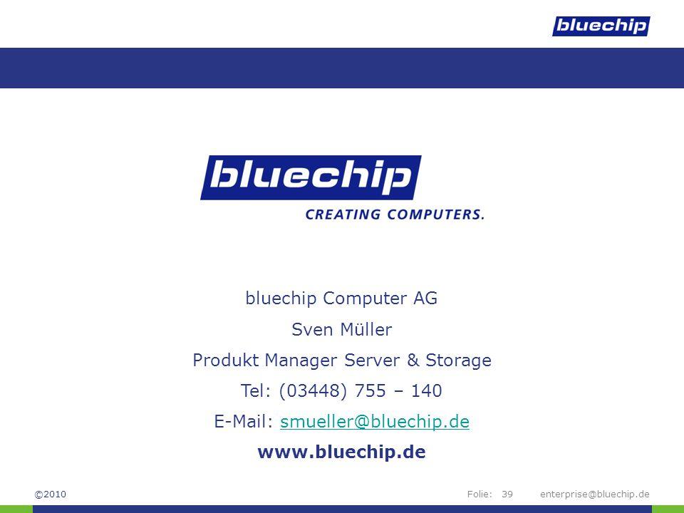 Folie:enterprise@bluechip.de39 bluechip Computer AG Sven Müller Produkt Manager Server & Storage Tel: (03448) 755 – 140 E-Mail: smueller@bluechip.desm