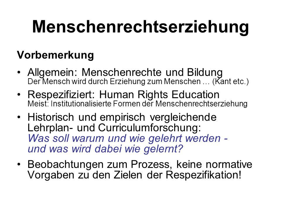Menschenrechtserziehung Vorbemerkung Allgemein: Menschenrechte und Bildung Der Mensch wird durch Erziehung zum Menschen … (Kant etc.) Respezifiziert: Human Rights Education Meist: Institutionalisierte Formen der Menschenrechtserziehung Historisch und empirisch vergleichende Lehrplan- und Curriculumforschung: Was soll warum und wie gelehrt werden - und was wird dabei wie gelernt.