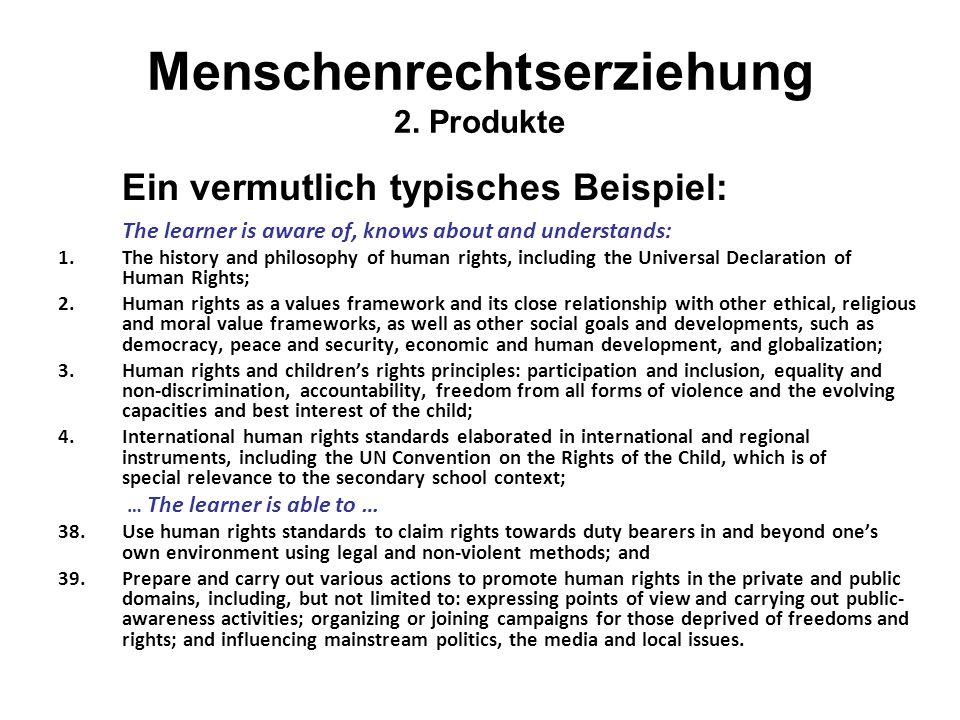 Menschenrechtserziehung 2. Produkte Ein vermutlich typisches Beispiel: The learner is aware of, knows about and understands: 1.The history and philoso