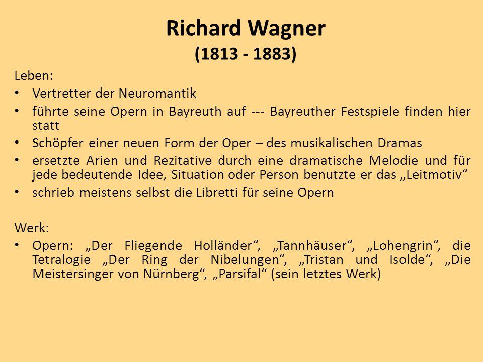 """Leben: Vertretter der Neuromantik führte seine Opern in Bayreuth auf --- Bayreuther Festspiele finden hier statt Schöpfer einer neuen Form der Oper – des musikalischen Dramas ersetzte Arien und Rezitative durch eine dramatische Melodie und für jede bedeutende Idee, Situation oder Person benutzte er das """"Leitmotiv schrieb meistens selbst die Libretti für seine Opern Werk: Opern: """"Der Fliegende Holländer , """"Tannhäuser , """"Lohengrin , die Tetralogie """"Der Ring der Nibelungen , """"Tristan und Isolde , """"Die Meistersinger von Nürnberg , """"Parsifal (sein letztes Werk) Richard Wagner (1813 - 1883)"""