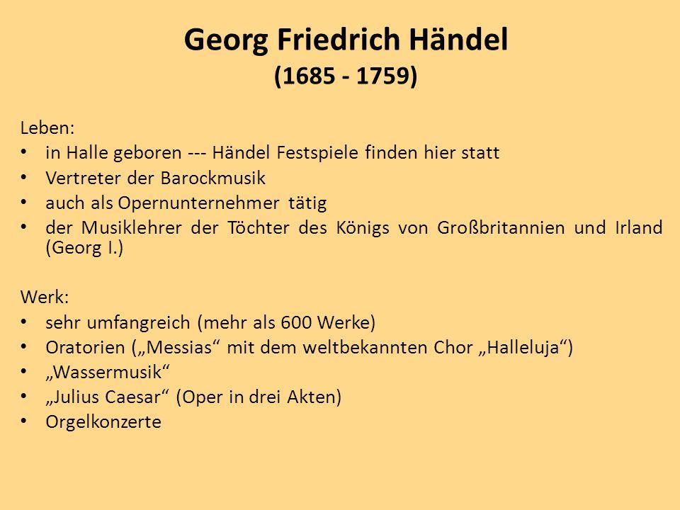 """Leben: in Halle geboren --- Händel Festspiele finden hier statt Vertreter der Barockmusik auch als Opernunternehmer tätig der Musiklehrer der Töchter des Königs von Großbritannien und Irland (Georg I.) Werk: sehr umfangreich (mehr als 600 Werke) Oratorien (""""Messias mit dem weltbekannten Chor """"Halleluja ) """"Wassermusik """"Julius Caesar (Oper in drei Akten) Orgelkonzerte Georg Friedrich Händel (1685 - 1759)"""