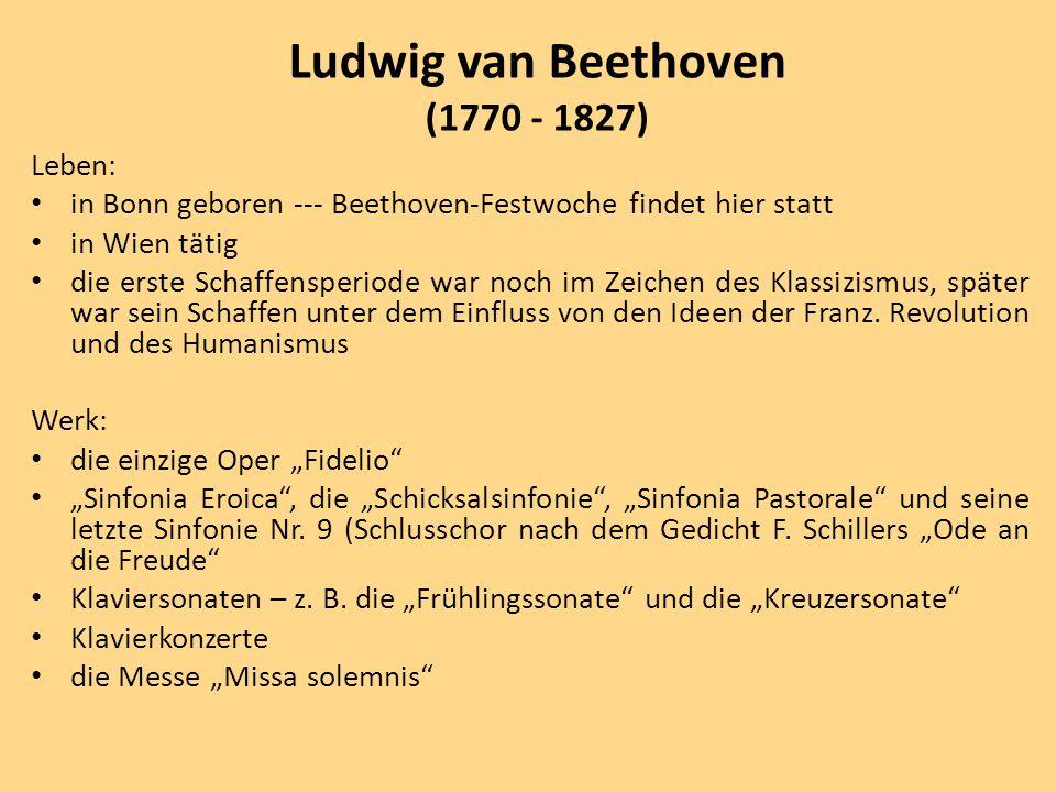 Leben: in Bonn geboren --- Beethoven-Festwoche findet hier statt in Wien tätig die erste Schaffensperiode war noch im Zeichen des Klassizismus, später war sein Schaffen unter dem Einfluss von den Ideen der Franz.