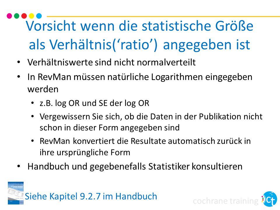 cochrane training Vorsicht wenn die statistische Größe als Verhältnis('ratio') angegeben ist Verhältniswerte sind nicht normalverteilt In RevMan müssen natürliche Logarithmen eingegeben werden z.B.