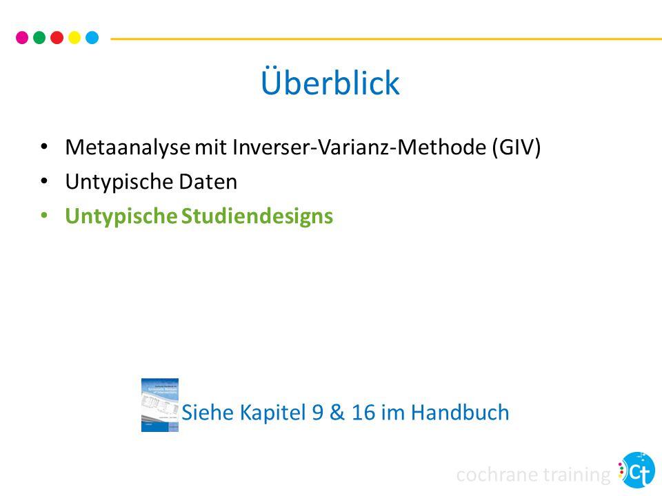 cochrane training Überblick Siehe Kapitel 9 & 16 im Handbuch Metaanalyse mit Inverser-Varianz-Methode (GIV) Untypische Daten Untypische Studiendesigns