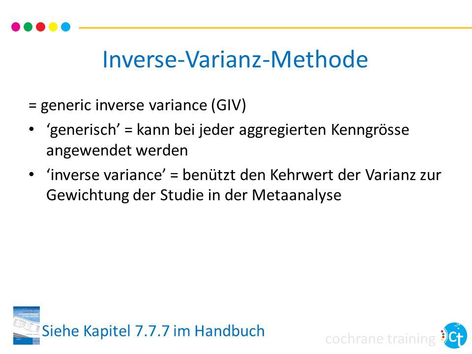 cochrane training Inverse-Varianz-Methode = generic inverse variance (GIV) 'generisch' = kann bei jeder aggregierten Kenngrösse angewendet werden 'inverse variance' = benützt den Kehrwert der Varianz zur Gewichtung der Studie in der Metaanalyse Siehe Kapitel 7.7.7 im Handbuch