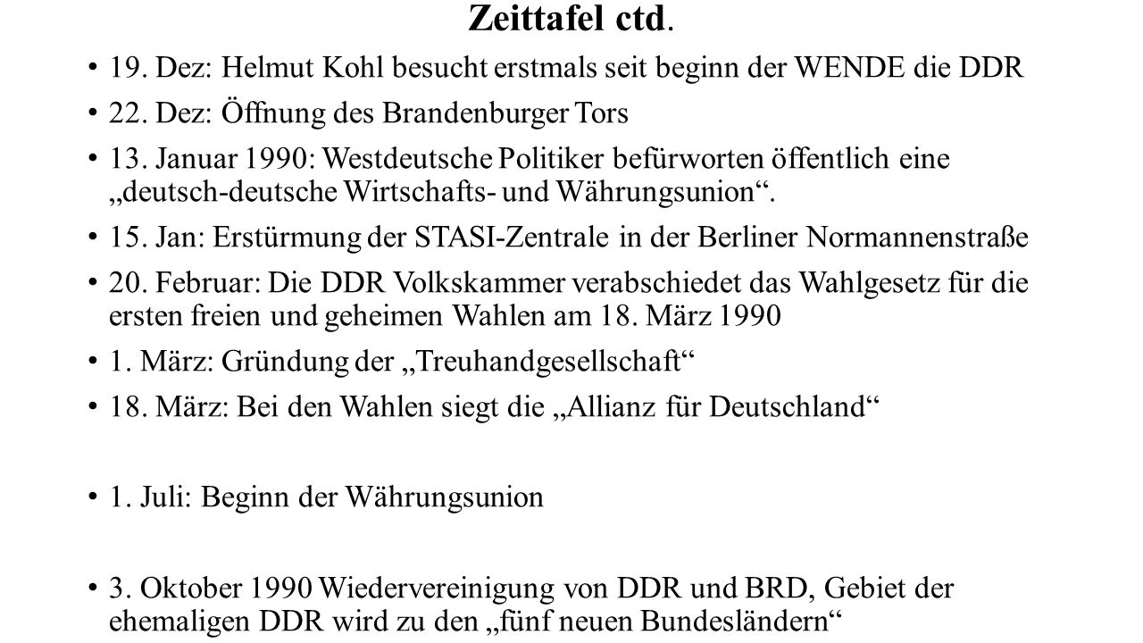 Zeittafel ctd. 19. Dez: Helmut Kohl besucht erstmals seit beginn der WENDE die DDR 22. Dez: Öffnung des Brandenburger Tors 13. Januar 1990: Westdeutsc
