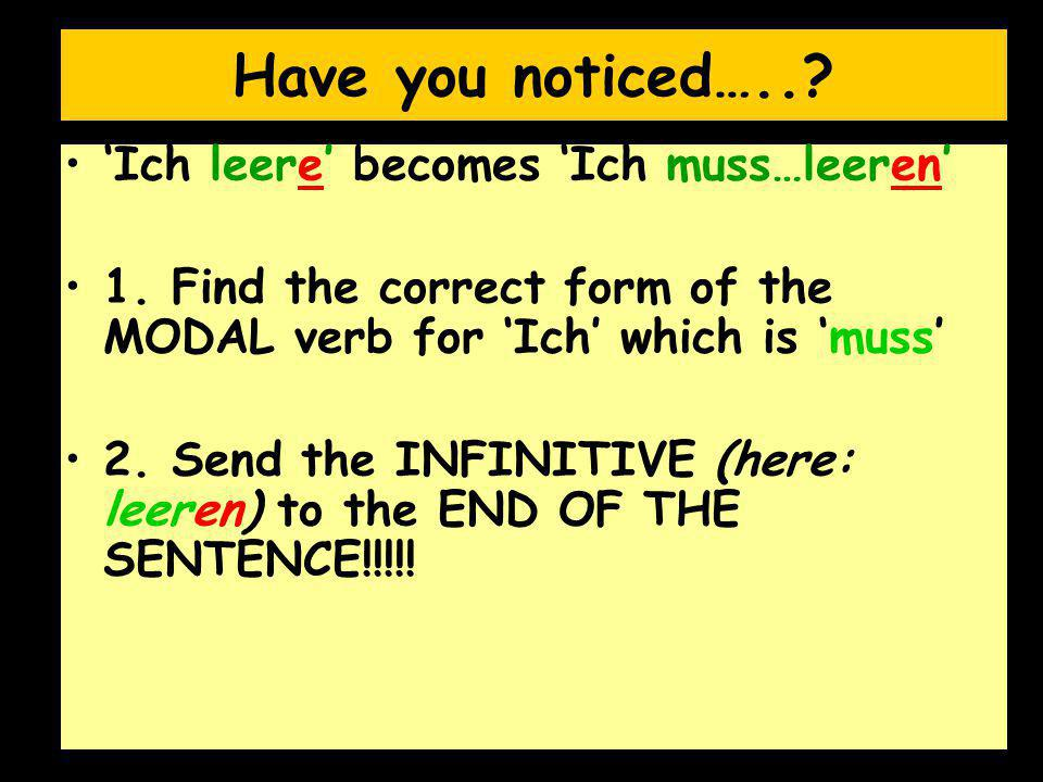 Have you noticed…..? 'Ich leere' becomes 'Ich muss…leeren' 1. Find the correct form of the MODAL verb for 'Ich' which is 'muss' 2. Send the INFINITIVE