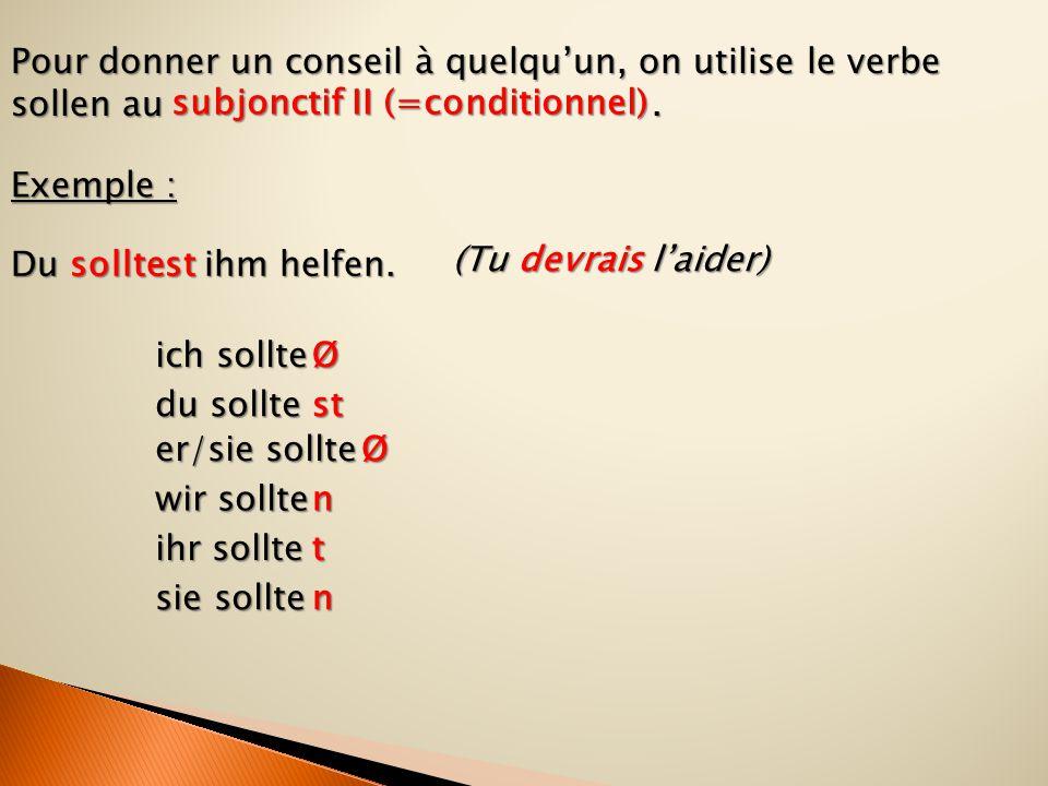 Pour donner un conseil à quelqu'un, on utilise le verbe sollen au. Exemple : Du solltest ihm helfen. subjonctif II (=conditionnel) sie sollte du sollt