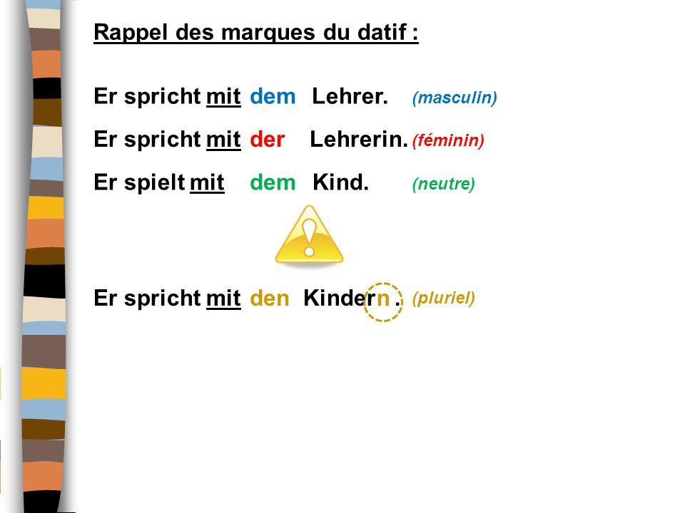 Rappel des marques du datif : Er spricht mit Lehrer. (masculin) Er spricht mit Lehrerin. (féminin) Er spielt mit Kind. (neutre) Er spricht mit Kinder.