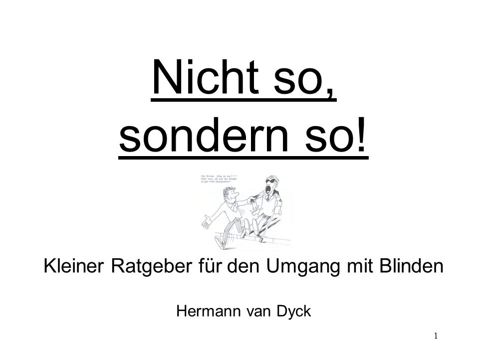 1 Nicht so, sondern so! Kleiner Ratgeber für den Umgang mit Blinden Hermann van Dyck