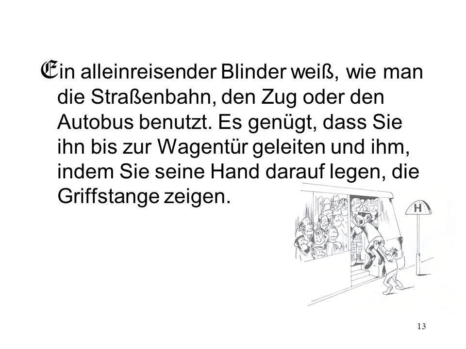 13 E in alleinreisender Blinder weiß, wie man die Straßenbahn, den Zug oder den Autobus benutzt. Es genügt, dass Sie ihn bis zur Wagentür geleiten und